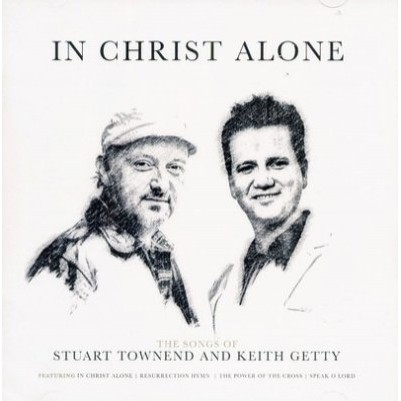 In Christ Alone Songs of Keith Getty & Stuart Townsend