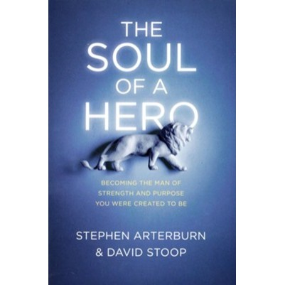 Soul of a Hero: Becoming the Man of Strength and Purpose You
